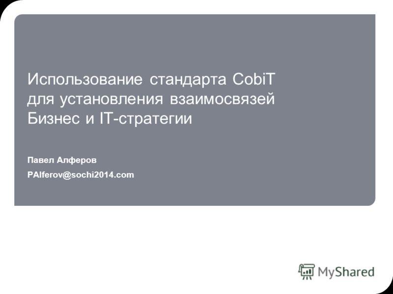 Использование стандарта CobiT для установления взаимосвязей Бизнес и IT-стратегии Павел Алферов PAlferov@sochi2014.com