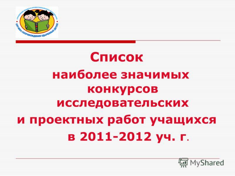 Список наиболее значимых конкурсов исследовательских и проектных работ учащихся в 2011-2012 уч. г.