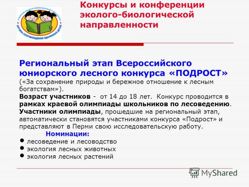 Региональный этап Всероссийского юниорского лесного конкурса «ПОДРОСТ» («За сохранение природы и бережное отношение к лесным богатствам»). Возраст участников - от 14 до 18 лет. Конкурс проводится в рамках краевой олимпиады школьников по лесоведению.