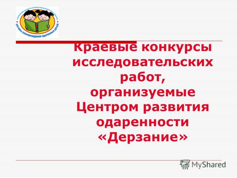 Краевые конкурсы исследовательских работ, организуемые Центром развития одаренности «Дерзание»