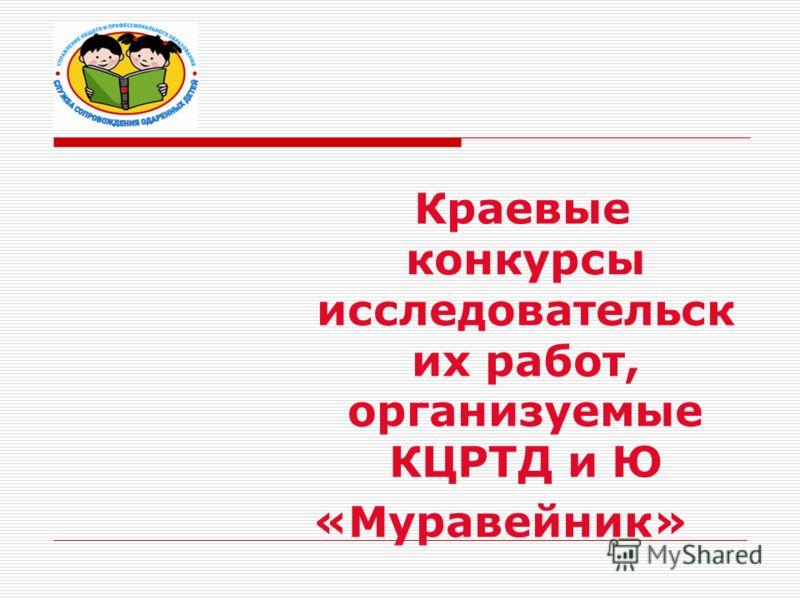 Краевые конкурсы исследовательск их работ, организуемые КЦРТД и Ю «Муравейник»
