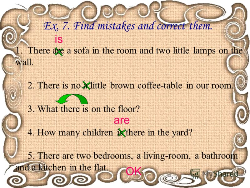 Ex. 7. Find mistakes and correct them. 1.There are a sofa in the room and two little lamps on the wall. 2. There is no a little brown coffee-table in our room. 3. What there is on the floor? 4. How many children is there in the yard? 5. There are two