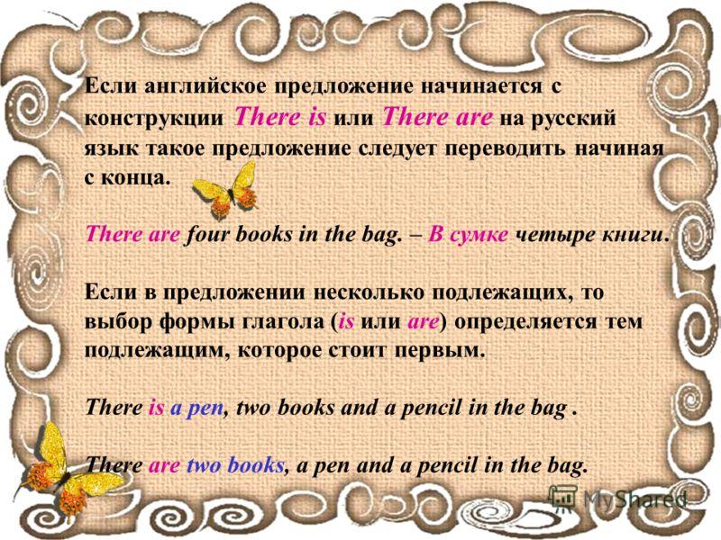 Если английское предложение начинается с конструкции There is или There are на русский язык такое предложение следует переводить начиная с конца. There are four books in the bag. – В сумке четыре книги. Если в предложении несколько подлежащих, то выб