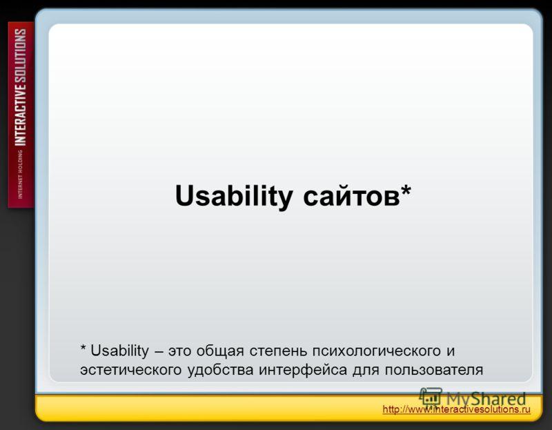 Usability сайтов* http://www.interactivesolutions.ru * Usability – это общая степень психологического и эстетического удобства интерфейса для пользователя