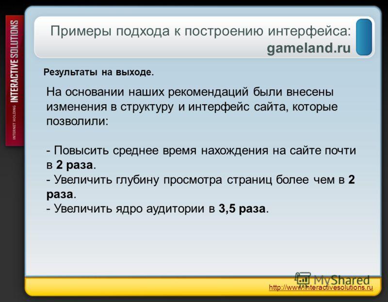 Примеры подхода к построению интерфейса: gameland.ru http://www.interactivesolutions.ru Результаты на выходе. На основании наших рекомендаций были внесены изменения в структуру и интерфейс сайта, которые позволили: - Повысить среднее время нахождения