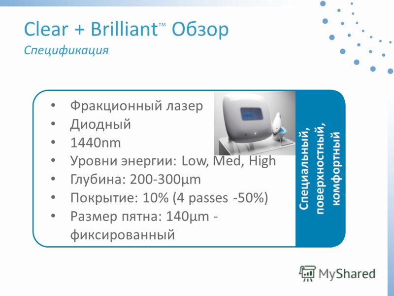 Фракционный лазер Диодный 1440nm Уровни энергии: Low, Med, High Глубина: 200-300μm Покрытие: 10% (4 passes -50%) Размер пятна: 140μm - фиксированный Clear + Brilliant Oбзор Спецификация