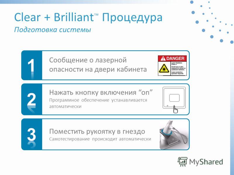 Clear + Brilliant Процедура Подготовка системы Сообщение о лазерной опасности на двери кабинета Поместить рукоятку в гнездо Самотестирование происходит автоматически Нажать кнопку включения on Программное обеспечение устанавливается автоматически