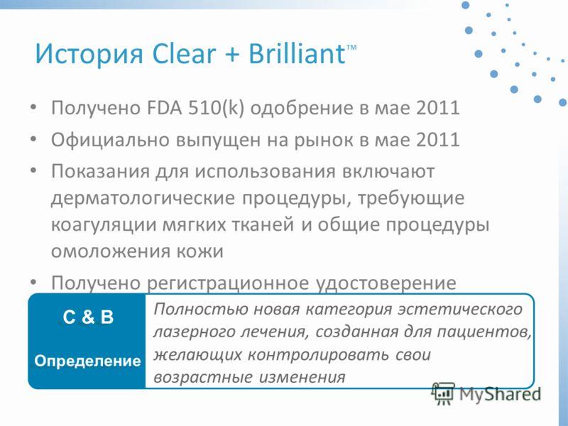История Clear + Brilliant Получено FDA 510(k) одобрение в мае 2011 Официально выпущен на рынок в мае 2011 Показания для использования включают дерматологические процедуры, требующие коагуляции мягких тканей и общие процедуры омоложения кожи Получено