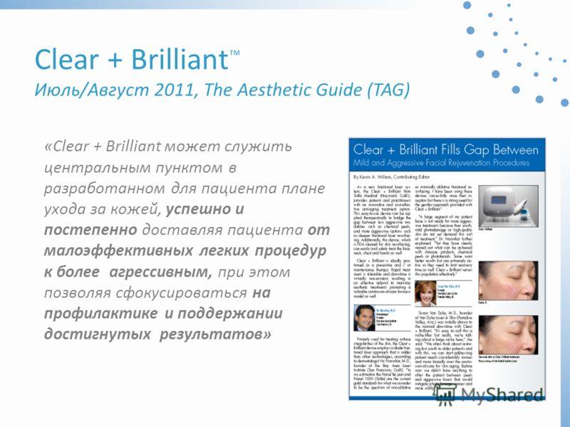 Clear + Brilliant Июль/Август 2011, The Aesthetic Guide (TAG) «Clear + Brilliant может служить центральным пунктом в разработанном для пациента плане ухода за кожей, успешно и постепенно доставляя пациента от малоэффективных легких процедур к более а