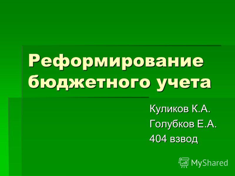 Реформирование бюджетного учета Куликов К.А. Голубков Е.А. 404 взвод