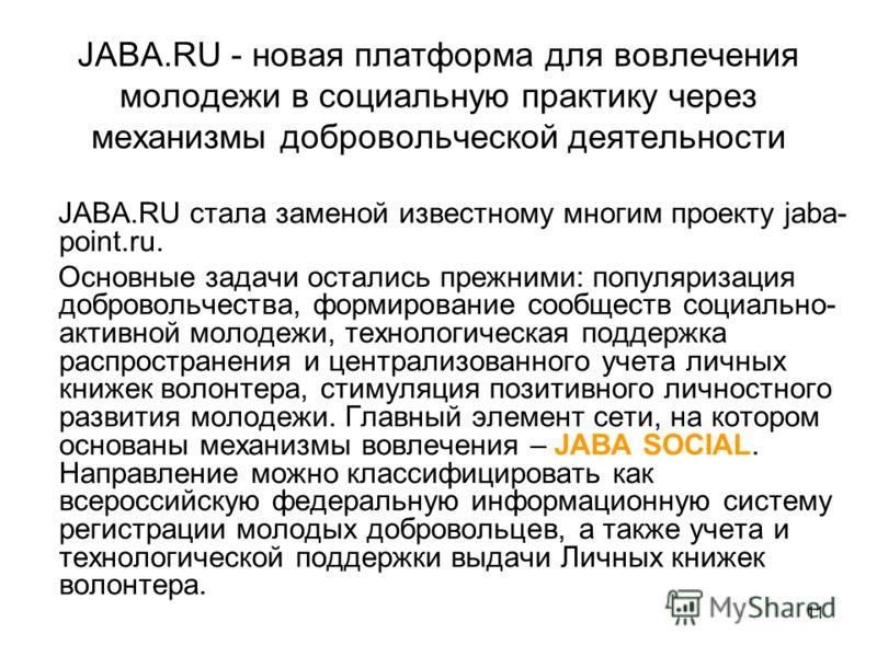 11 JABA.RU - новая платформа для вовлечения молодежи в социальную практику через механизмы добровольческой деятельности JABA.RU стала заменой известному многим проекту jaba- point.ru. Основные задачи остались прежними: популяризация добровольчества,