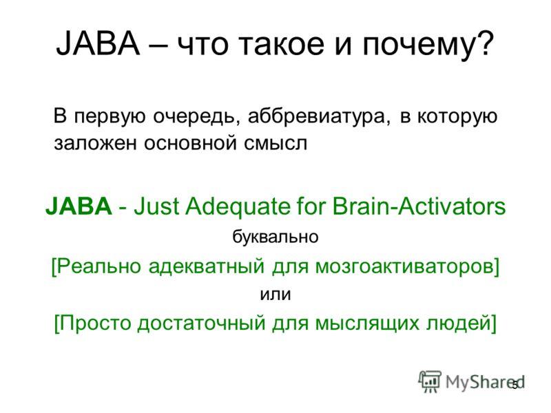 5 JABA – что такое и почему? В первую очередь, аббревиатура, в которую заложен основной смысл JABA - Just Adequate for Brain-Activators буквально [Реально адекватный для мозгоактиваторов] или [Просто достаточный для мыслящих людей]