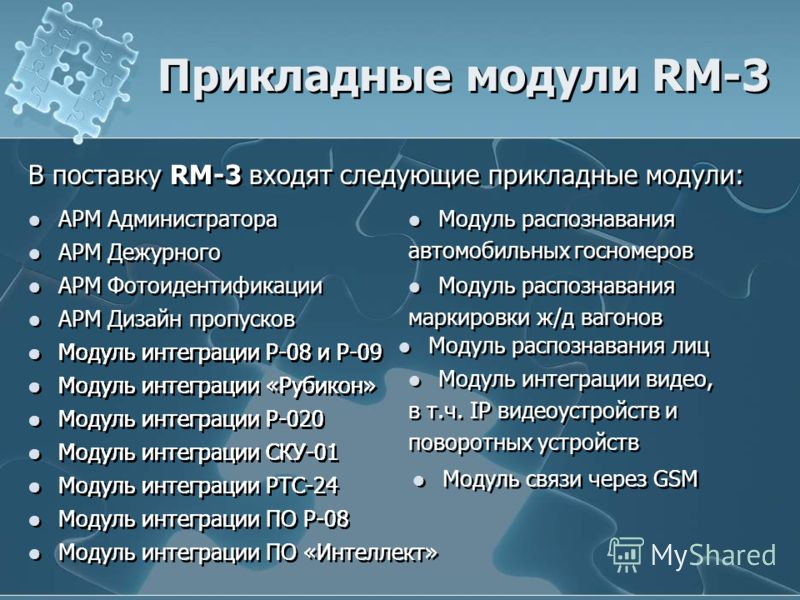 Прикладные модули RM-3 В поставку RM-3 входят следующие прикладные модули: АРМ Администратора АРМ Дежурного АРМ Фотоидентификации АРМ Дизайн пропусков Модуль интеграции Р-08 и Р-09 Модуль интеграции «Рубикон» Модуль интеграции Р-020 Модуль интеграции