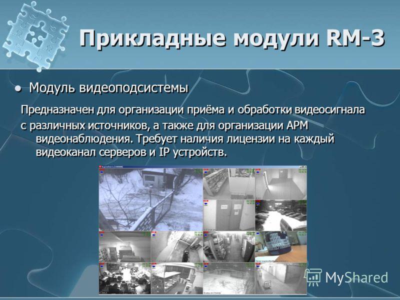 Модуль видеоподсистемы Прикладные модули RM-3 Предназначен для организации приёма и обработки видеосигнала с различных источников, а также для организации АРМ видеонаблюдения. Требует наличия лицензии на каждый видеоканал серверов и IP устройств. Пре