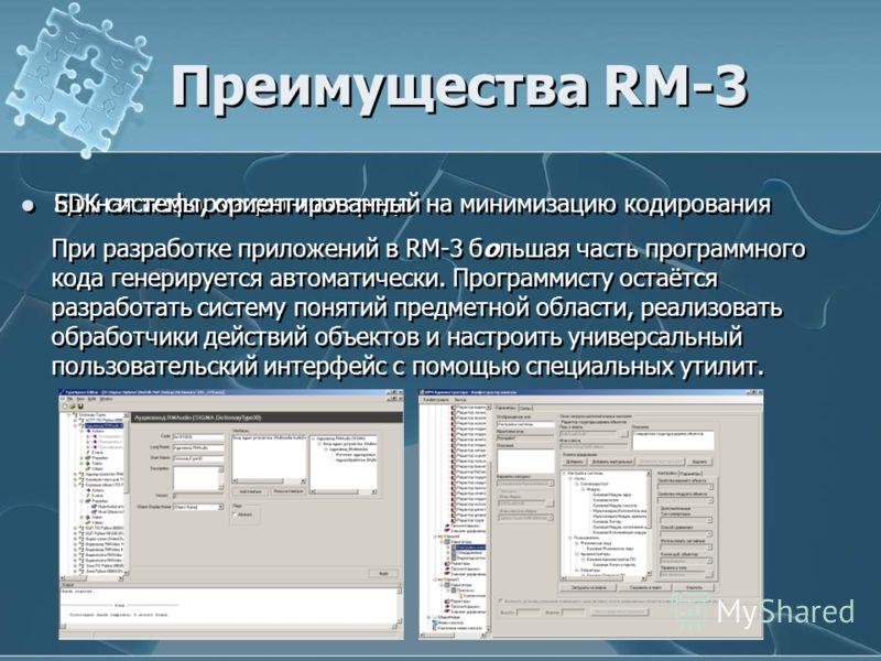Преимущества RM-3 Единая информационная среда SDK системы, ориентированный на минимизацию кодирования При разработке приложений в RM-3 большая часть программного кода генерируется автоматически. Программисту остаётся разработать систему понятий предм