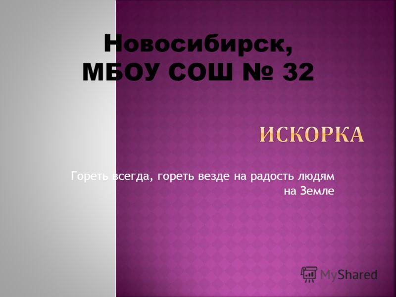 Гореть всегда, гореть везде на радость людям на Земле Новосибирск, МБОУ СОШ 32