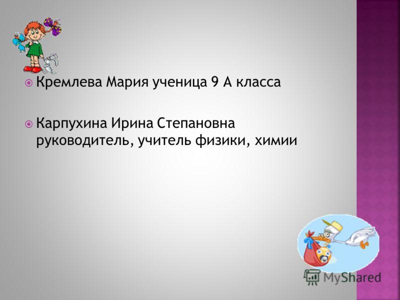 Кремлева Мария ученица 9 А класса Карпухина Ирина Степановна руководитель, учитель физики, химии