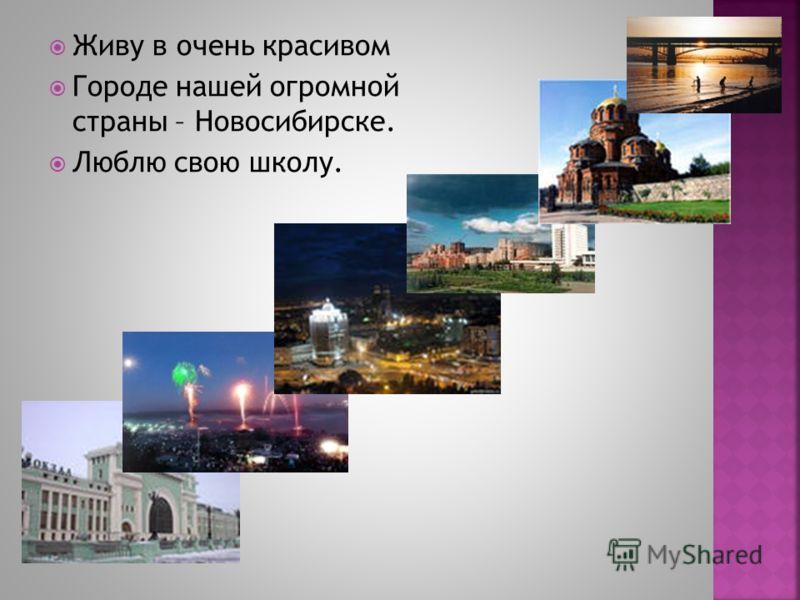 Живу в очень красивом Городе нашей огромной страны – Новосибирске. Люблю свою школу.