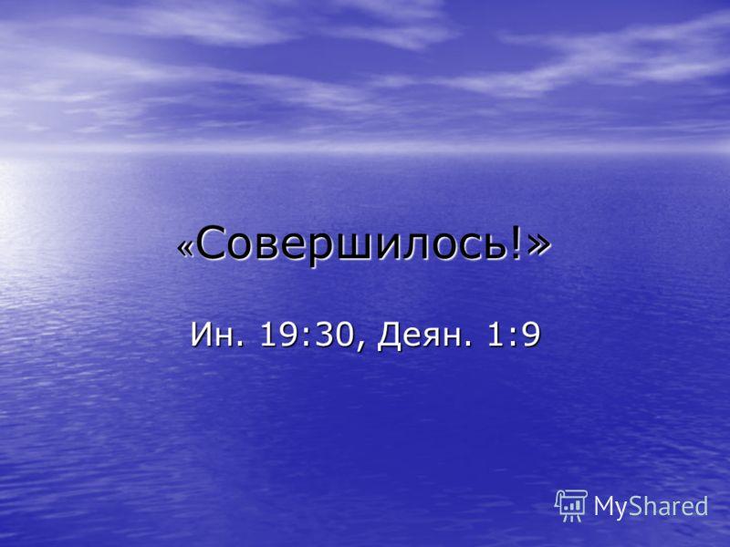 « Cовершилось!» Ин. 19:30, Деян. 1:9