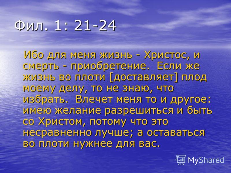 Фил. 1: 21-24 Ибо для меня жизнь - Христос, и смерть - приобретение. Если же жизнь во плоти [доставляет] плод моему делу, то не знаю, что избрать. Влечет меня то и другое: имею желание разрешиться и быть со Христом, потому что это несравненно лучше;