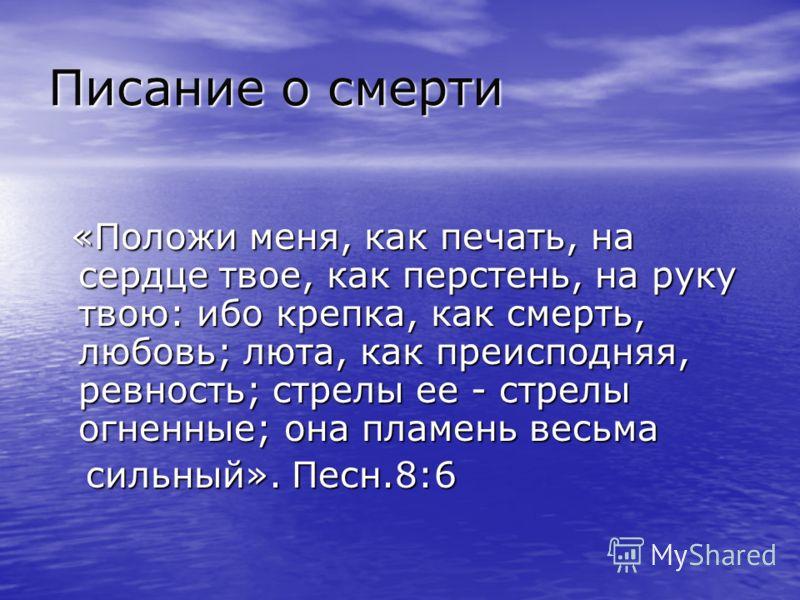Писание о смерти «Положи меня, как печать, на сердце твое, как перстень, на руку твою: ибо крепка, как смерть, любовь; люта, как преисподняя, ревность; стрелы ее - стрелы огненные; она пламень весьма «Положи меня, как печать, на сердце твое, как перс