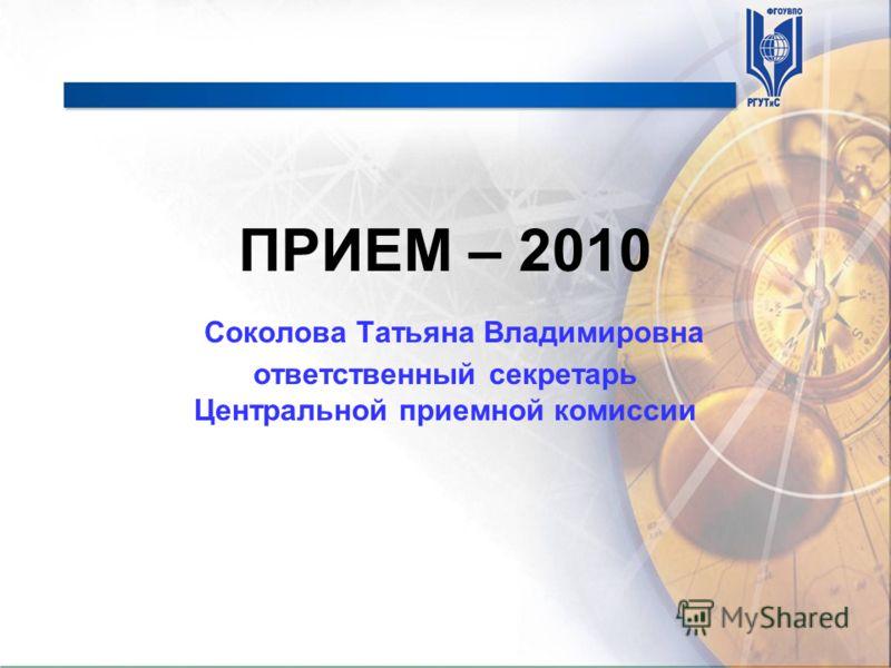 ПРИЕМ – 2010 Соколова Татьяна Владимировна ответственный секретарь Центральной приемной комиссии