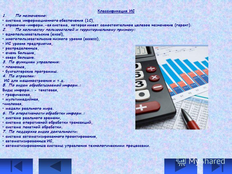Классификация ИС 1. По назначению: система информационного обеспечения (1С), справочно-информ.-ая система, которая имеет самостоятельное целевое назначение (гарант). 2. По количеству пользователей и территориальному признаку: однопользовательские (ex