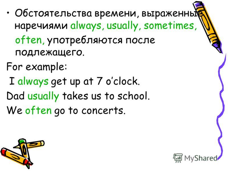 Обстоятельства времени, выраженные наречиями always, usually, sometimes, often, употребляются после подлежащего. For example: I always get up at 7 oclock. Dad usually takes us to school. We often go to concerts.