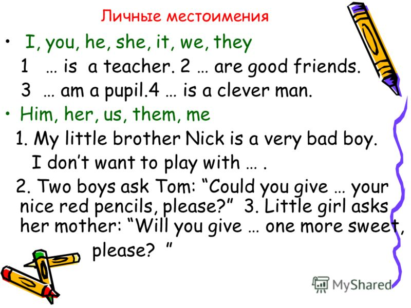 Личные местоимения I, you, he, she, it, we, they 1 … is a teacher. 2 … are good friends. 3 … am a pupil.4 … is a clever man. Him, her, us, them, me 1. My little brother Nick is a very bad boy. I dont want to play with …. 2. Two boys ask Tom: Could yo