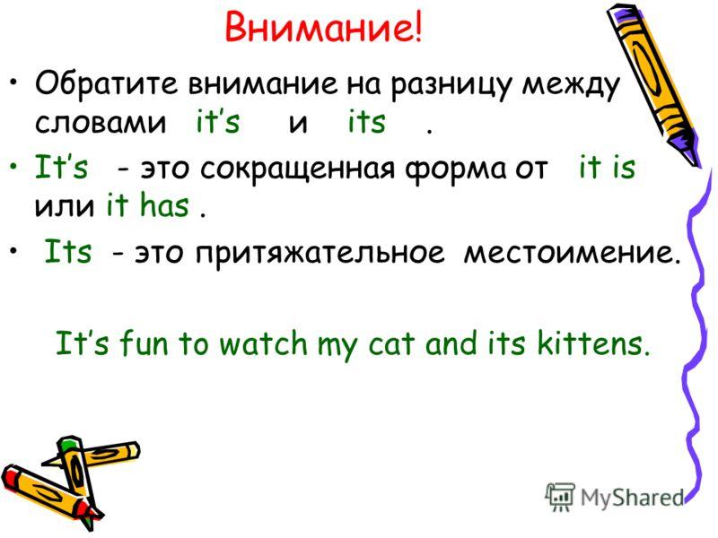 Внимание! Обратите внимание на разницу между словами its и its. Its - это сокращенная форма от it is или it has. Its - это притяжательное местоимение. Its fun to watch my cat and its kittens.