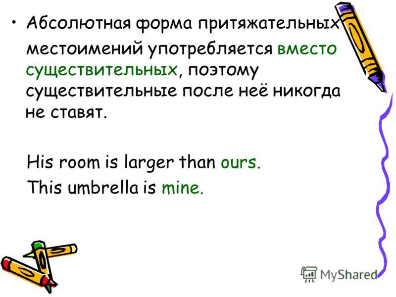 Абсолютная форма притяжательных местоимений употребляется вместо существительных, поэтому существительные после неё никогда не ставят. His room is larger than ours. This umbrella is mine.