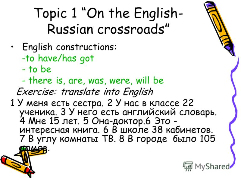Topic 1 On the English- Russian crossroads English constructions: -to have/has got - to be - there is, are, was, were, will be Exercise: translate into English 1 У меня есть сестра. 2 У нас в классе 22 ученика. 3 У него есть английский словарь. 4 Мне