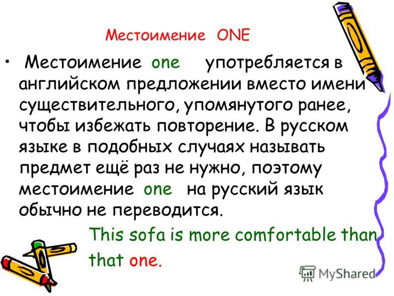 Местоимение ONE Местоимение one употребляется в английском предложении вместо имени существительного, упомянутого ранее, чтобы избежать повторение. В русском языке в подобных случаях называть предмет ещё раз не нужно, поэтому местоимение one на русск