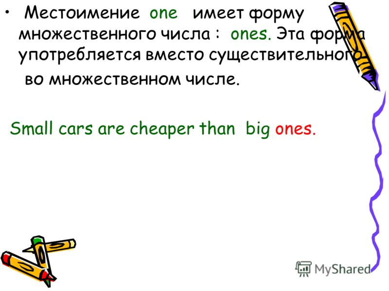 Местоимение one имеет форму множественного числа : ones. Эта форма употребляется вместо существительного во множественном числе. Small cars are cheaper than big ones.