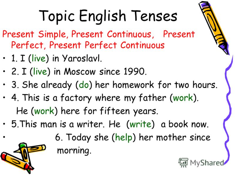 Topic English Tenses Present Simple, Present Continuous, Present Perfect, Present Perfect Continuous 1. I (live) in Yaroslavl. 2. I (live) in Moscow since 1990. 3. She already (do) her homework for two hours. 4. This is a factory where my father (wor