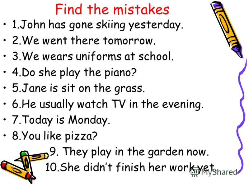 Find the mistakes 1.John has gone skiing yesterday. 2.We went there tomorrow. 3.We wears uniforms at school. 4.Do she play the piano? 5.Jane is sit on the grass. 6.He usually watch TV in the evening. 7.Today is Monday. 8.You like pizza? 9. They play