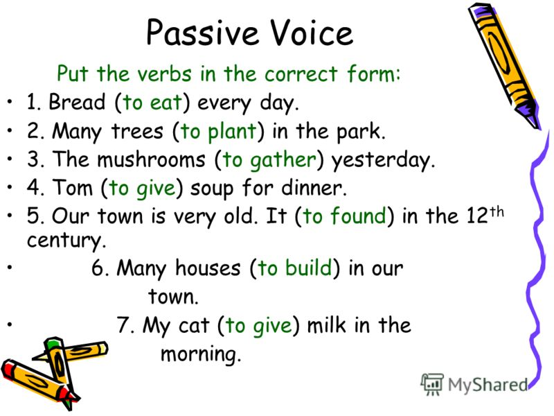 Passive Voice Put the verbs in the correct form: 1. Bread (to eat) every day. 2. Many trees (to plant) in the park. 3. The mushrooms (to gather) yesterday. 4. Tom (to give) soup for dinner. 5. Our town is very old. It (to found) in the 12 th century.
