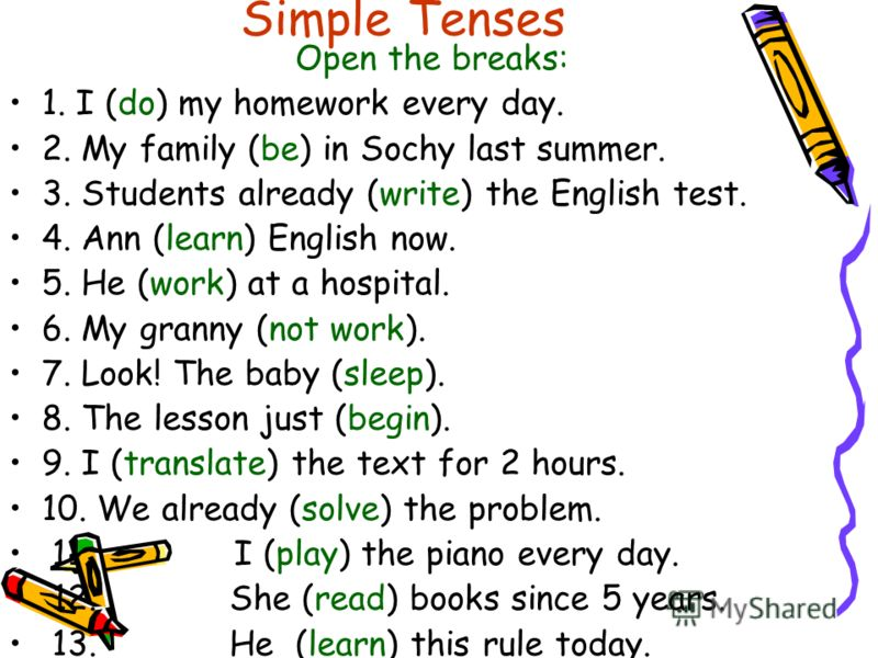 Simple Tenses Open the breaks: 1. I (do) my homework every day. 2. My family (be) in Sochy last summer. 3. Students already (write) the English test. 4. Ann (learn) English now. 5. He (work) at a hospital. 6. My granny (not work). 7. Look! The baby (