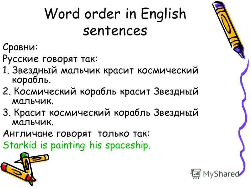 Word order in English sentences Сравни: Русские говорят так: 1. Звездный мальчик красит космический корабль. 2. Космический корабль красит Звездный мальчик. 3. Красит космический корабль Звездный мальчик. Англичане говорят только так: Starkid is pain