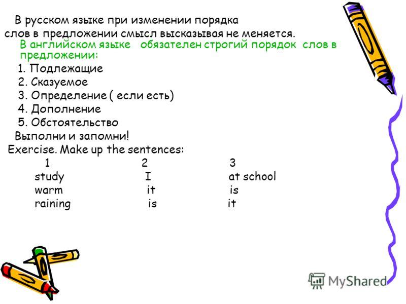 В русском языке при изменении порядка слов в предложении смысл высказывая не меняется. В английском языке обязателен строгий порядок слов в предложении: 1. Подлежащие 2. Сказуемое 3. Определение ( если есть) 4. Дополнение 5. Обстоятельство Выполни и