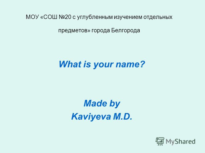 МОУ «СОШ 20 с углубленным изучением отдельных предметов» города Белгорода What is your name? Made by Kaviyeva M.D.