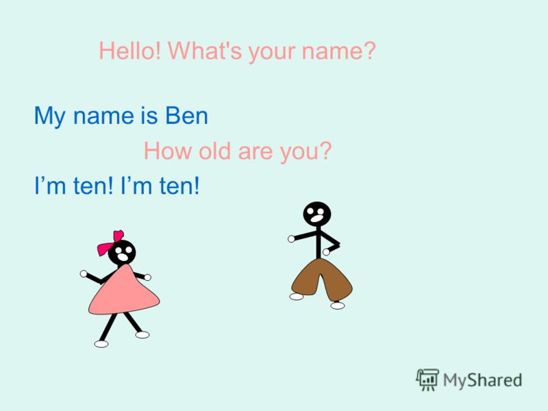 My name is Ben How old are you? Im ten! Im ten! Hello! What's your name?