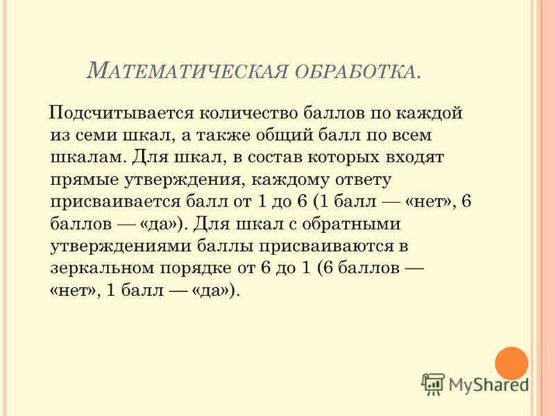 М АТЕМАТИЧЕСКАЯ ОБРАБОТКА. Подсчитывается количество баллов по каждой из семи шкал, а также общий балл по всем шкалам. Для шкал, в состав которых входят прямые утверждения, каждому ответу присваивается балл от 1 до 6 (1 балл «нет», 6 баллов «да»). Дл