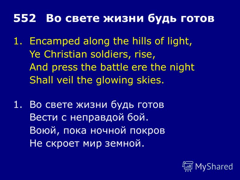 1.Encamped along the hills of light, Ye Christian soldiers, rise, And press the battle ere the night Shall veil the glowing skies. 552Во свете жизни будь готов 1.Во свете жизни будь готов Вести с неправдой бой. Воюй, пока ночной покров Не скроет мир