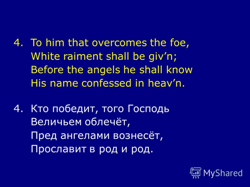 4.To him that overcomes the foe, White raiment shall be givn; Before the angels he shall know His name confessed in heavn. 4.Кто победит, того Господь Величьем облечёт, Пред ангелами вознесёт, Прославит в род и род.