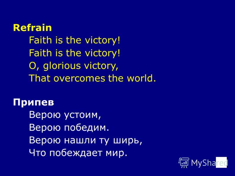 Refrain Faith is the victory! O, glorious victory, That overcomes the world. Припев Верою устоим, Верою победим. Верою нашли ту ширь, Что побеждает мир.