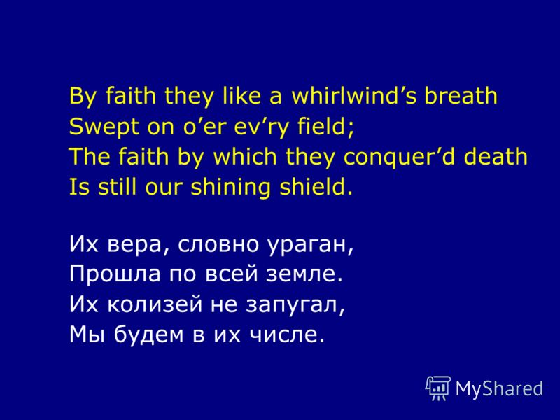 By faith they like a whirlwinds breath Swept on oer evry field; The faith by which they conquerd death Is still our shining shield. Их вера, словно ураган, Прошла по всей земле. Их колизей не запугал, Мы будем в их числе.