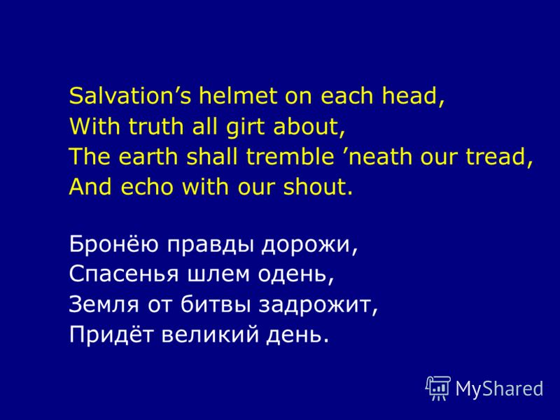Salvations helmet on each head, With truth all girt about, The earth shall tremble neath our tread, And echo with our shout. Бронёю правды дорожи, Спасенья шлем одень, Земля от битвы задрожит, Придёт великий день.