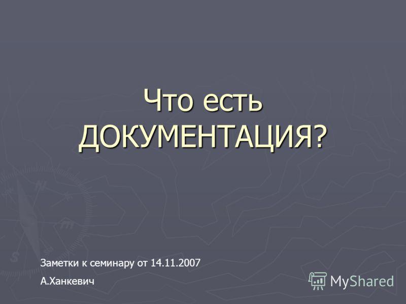 Что есть ДОКУМЕНТАЦИЯ? Заметки к семинару от 14.11.2007 А.Ханкевич
