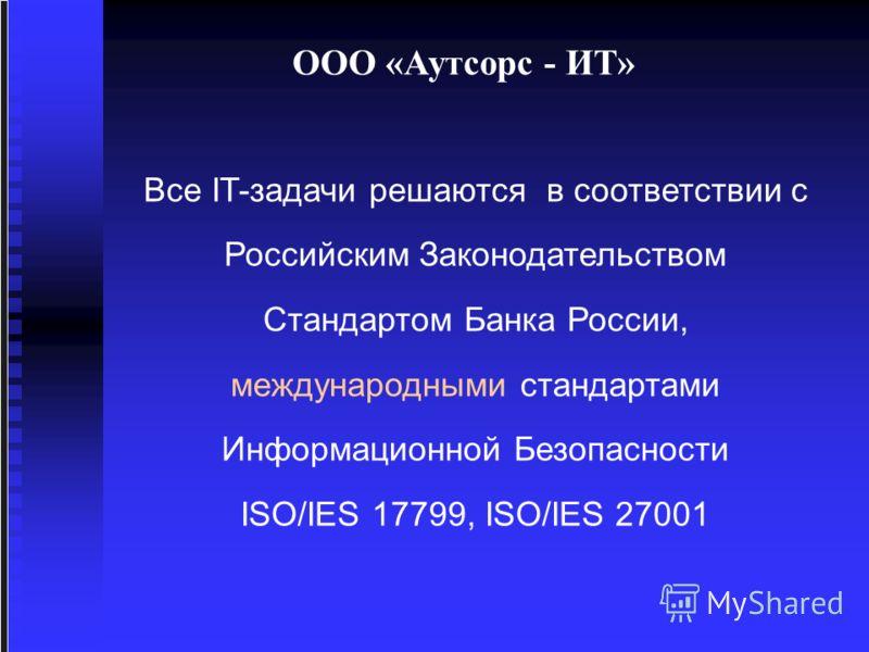 ООО «Аутсорс - ИТ» Все IT-задачи решаются в соответствии с Российским Законодательством Стандартом Банка России, международными стандартами Информационной Безопасности ISO/IES 17799, ISO/IES 27001